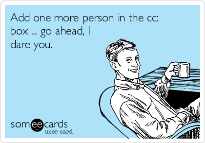 Add one more person in the cc: box ... go ahead, I dare you.