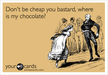 Don't be cheap you bastard, where is my chocolate?