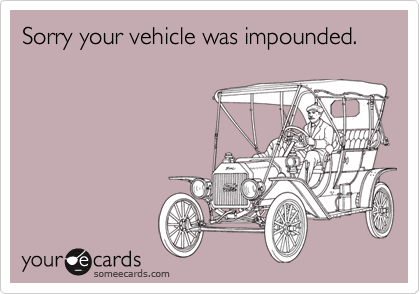 Sorry your vehicle was impounded.