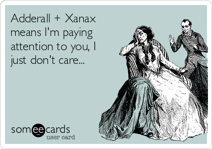 Adderall + Xanax means I'm paying attention to you, I just don't care...