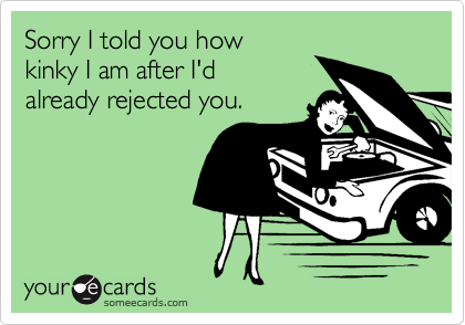 Sorry I told you howkinky I am after I'dalready rejected you.