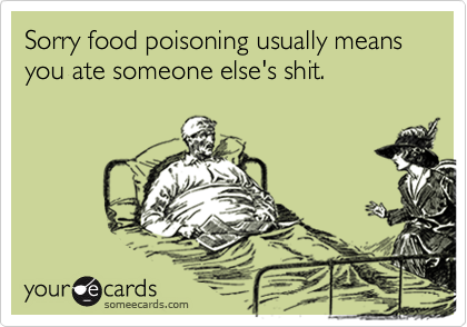 Sorry food poisoning usually means you ate someone else's shit.