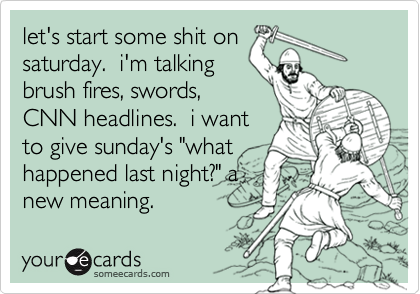 """let's start some shit onsaturday.  i'm talkingbrush fires, swords,CNN headlines.  i wantto give sunday's """"whathappened last night?"""" anew meaning."""