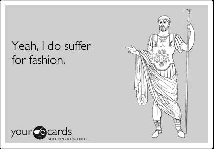 Yeah, I do suffer for fashion.