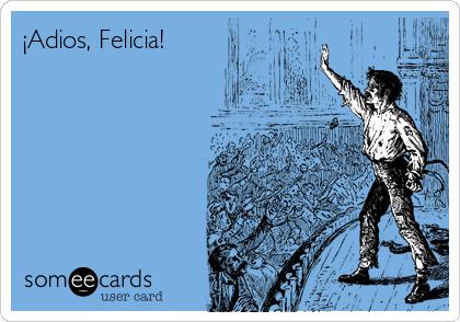 ¡Adios, Felicia!