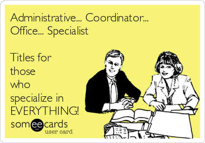 Administrative... Coordinator... Office... Specialist  Titles for those who specialize in EVERYTHING!