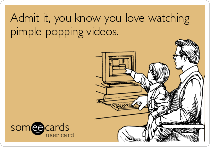 Admit it, you know you love watching pimple popping videos.
