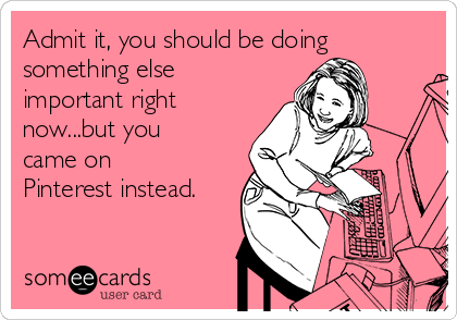 Admit it, you should be doing something else important right now...but you came on Pinterest instead.