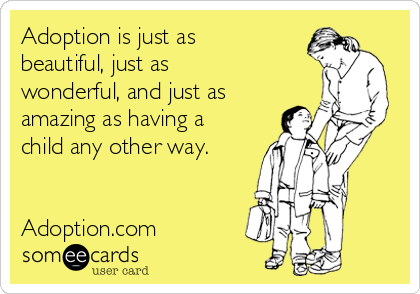 Adoption is just as beautiful, just as wonderful, and just as amazing as having a child any other way.   Adoption.com
