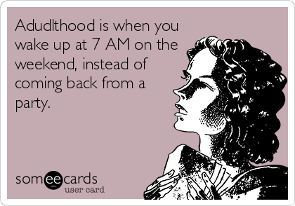 Adudlthood is when you wake up at 7 AM on the weekend, instead of coming back from a party.