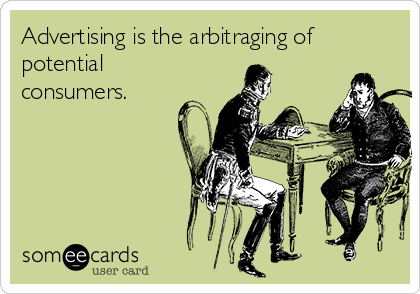 Advertising is the arbitraging of potential consumers.