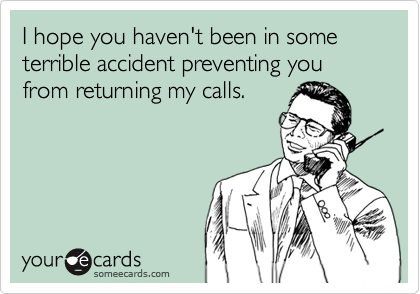 I hope you haven't been in some terrible accident preventing you from returning my calls.