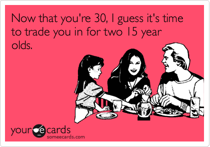 Now that you're 30, I guess it's time to trade you in for two 15 year olds.