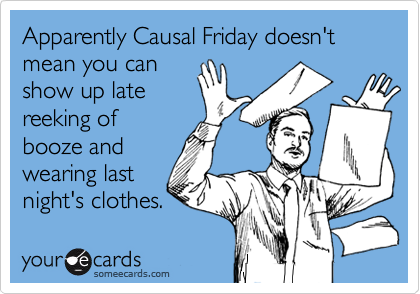 Apparently Causal Friday doesn't mean you can show up late reeking of booze and wearing last night's clothes.