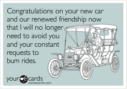 Congratulations on your new car and our renewed friendship nowthat I will no longerneed to avoid youand your constantrequests to bum rides.