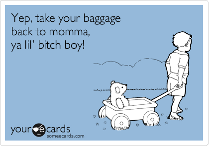 Yep, take your baggage  back to momma,  ya lil' bitch boy!