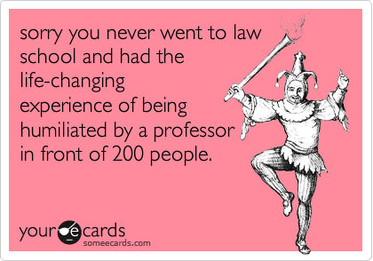 sorry you never went to lawschool and had thelife-changingexperience of beinghumiliated by a professorin front of 200 people.
