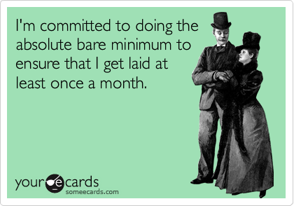 I'm committed to doing the absolute bare minimum to ensure that I get laid at least once a month.
