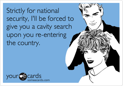 Strictly for national security, I'll be forced to give you a cavity search upon you re-entering the country.