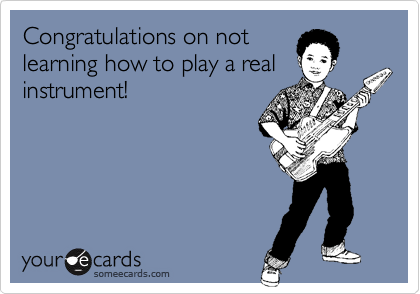 Congratulations on not learning how to play a real instrument!