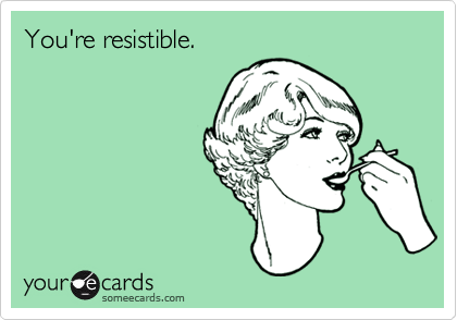 You're resistible.