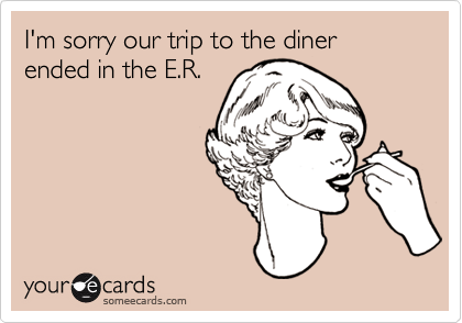 I'm sorry our trip to the diner ended in the E.R.