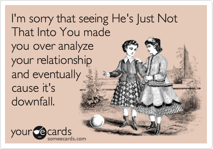 I'm sorry that seeing He's Just Not That Into You madeyou over analyzeyour relationshipand eventuallycause it'sdownfall.