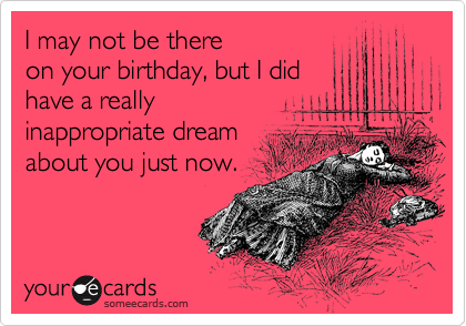 I may not be there on your birthday, but I did have a really inappropriate dream  about you just now.