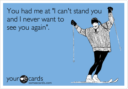 """You had me at """"I can't stand you and I never want to see you again""""."""