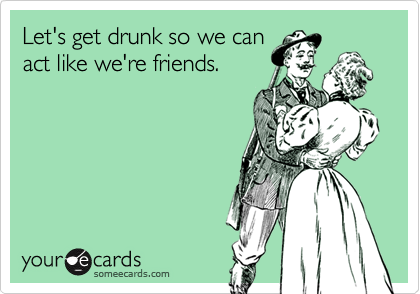 Let's get drunk so we can
