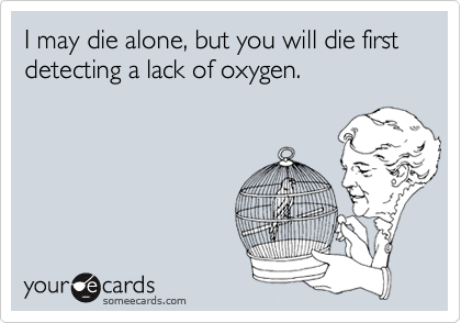 I may die alone, but you will die first detecting a lack of oxygen.