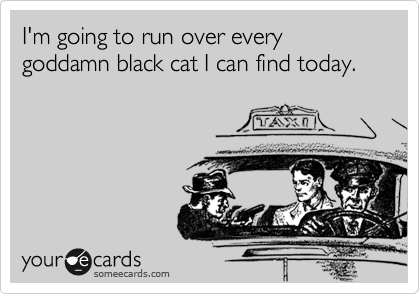 I'm going to run over every goddamn black cat I can find today.