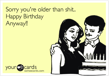 Sorry you're older than shit..Happy BirthdayAnyway!!