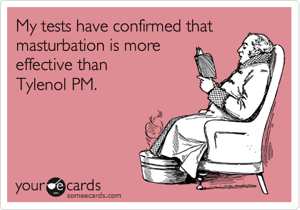 My tests have confirmed that masturbation is more  effective than  Tylenol PM.