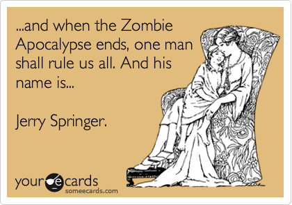 ...and when the ZombieApocalypse ends, one manshall rule us all. And hisname is...Jerry Springer.