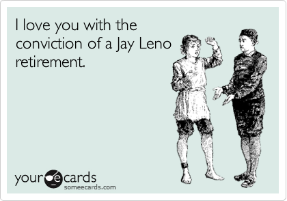 I love you with the conviction of a Jay Leno retirement.