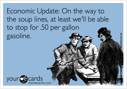 Economic Update: On the way to the soup lines, at least we'll be able to stop for .50 per gallongasoline.