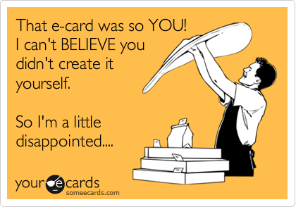 That e-card was so YOU! I can't BELIEVE youdidn't create ityourself.So I'm a littledisappointed....