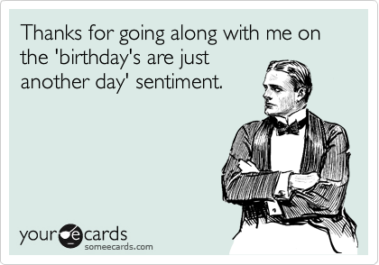 Thanks for going along with me on the 'birthday's are just