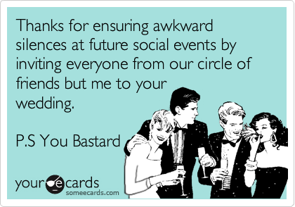Thanks for ensuring awkward silences at future social events by inviting everyone from our circle of friends but me to your wedding.    P.S You Bastard