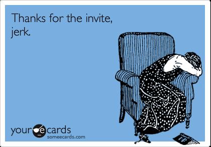 Thanks for the invite, jerk.