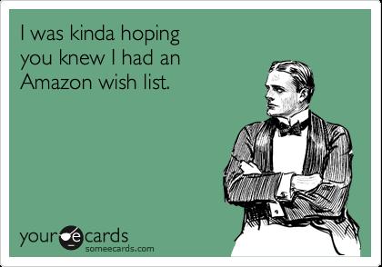 I was kinda hoping you knew I had an Amazon wish list.