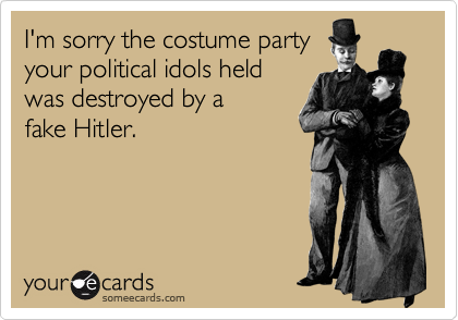 I'm sorry the costume party your political idols held was destroyed by a fake Hitler.