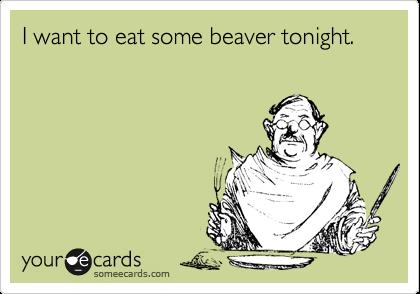 I want to eat some beaver tonight.