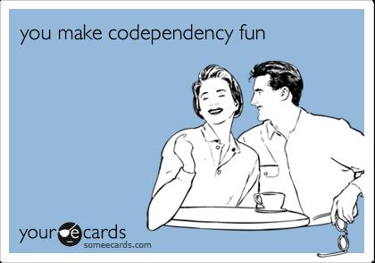 you make codependency fun