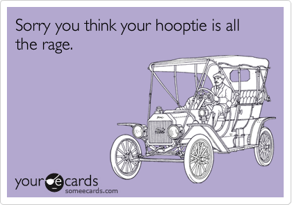 Sorry you think your hooptie is all the rage.