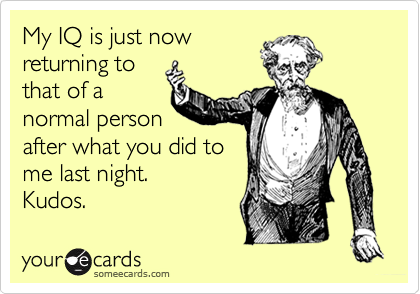 My IQ is just nowreturning tothat of anormal personafter what you did tome last night. Kudos.