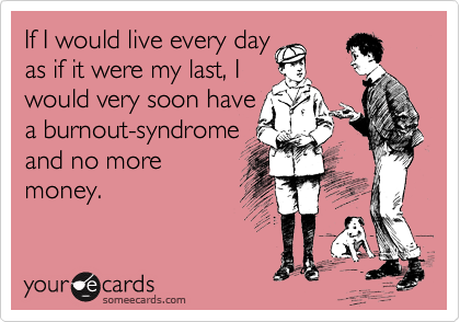 If I would live every day as if it were my last, I would very soon have a burnout-syndrome  and no more money.