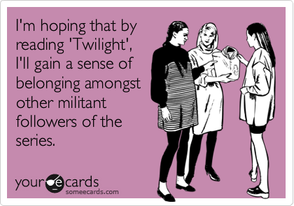 I'm hoping that byreading 'Twilight',I'll gain a sense ofbelonging amongstother militantfollowers of theseries.