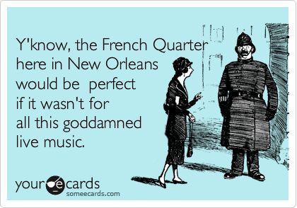 Y'know, the French Quarter here in New Orleans  would be  perfect  if it wasn't for all this goddamned live music.